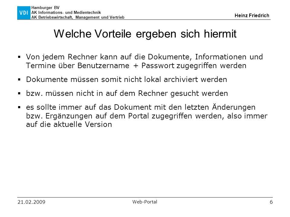 Hamburger BV AK Informations- und Medientechnik AK Betriebswirtschaft, Management und Vertrieb Heinz Friedrich 21.02.2009 Web-Portal 6 Welche Vorteile ergeben sich hiermit  Von jedem Rechner kann auf die Dokumente, Informationen und Termine über Benutzername + Passwort zugegriffen werden  Dokumente müssen somit nicht lokal archiviert werden  bzw.