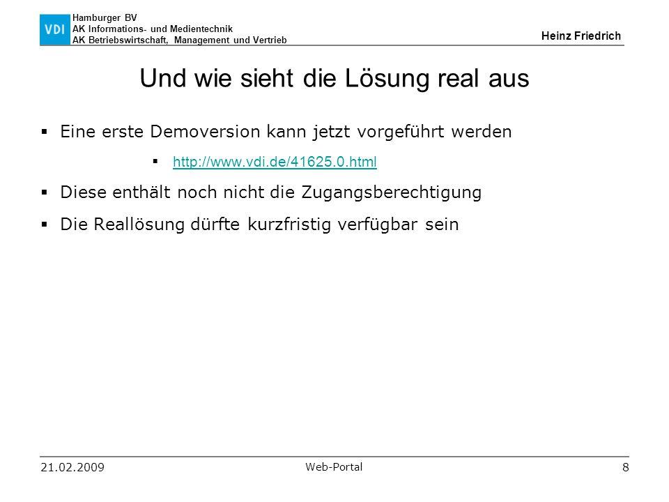 Hamburger BV AK Informations- und Medientechnik AK Betriebswirtschaft, Management und Vertrieb Heinz Friedrich 21.02.2009 Web-Portal 8 Und wie sieht die Lösung real aus  Eine erste Demoversion kann jetzt vorgeführt werden  http://www.vdi.de/41625.0.html http://www.vdi.de/41625.0.html  Diese enthält noch nicht die Zugangsberechtigung  Die Reallösung dürfte kurzfristig verfügbar sein
