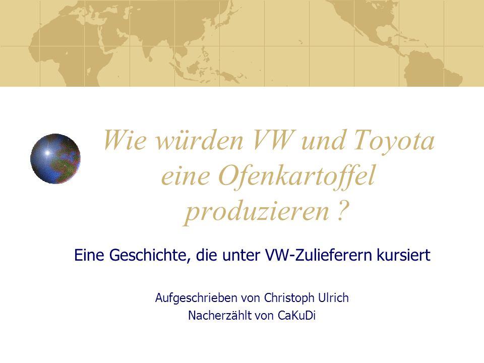Wie würden VW und Toyota eine Ofenkartoffel produzieren ? Eine Geschichte, die unter VW-Zulieferern kursiert Aufgeschrieben von Christoph Ulrich Nache