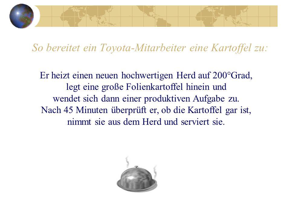 So bereitet ein Toyota-Mitarbeiter eine Kartoffel zu: Er heizt einen neuen hochwertigen Herd auf 200°Grad, legt eine große Folienkartoffel hinein und