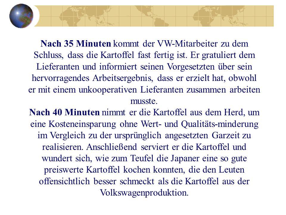 Nach 35 Minuten kommt der VW-Mitarbeiter zu dem Schluss, dass die Kartoffel fast fertig ist. Er gratuliert dem Lieferanten und informiert seinen Vorge