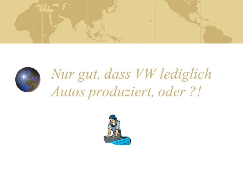 Nur gut, dass VW lediglich Autos produziert, oder ?!