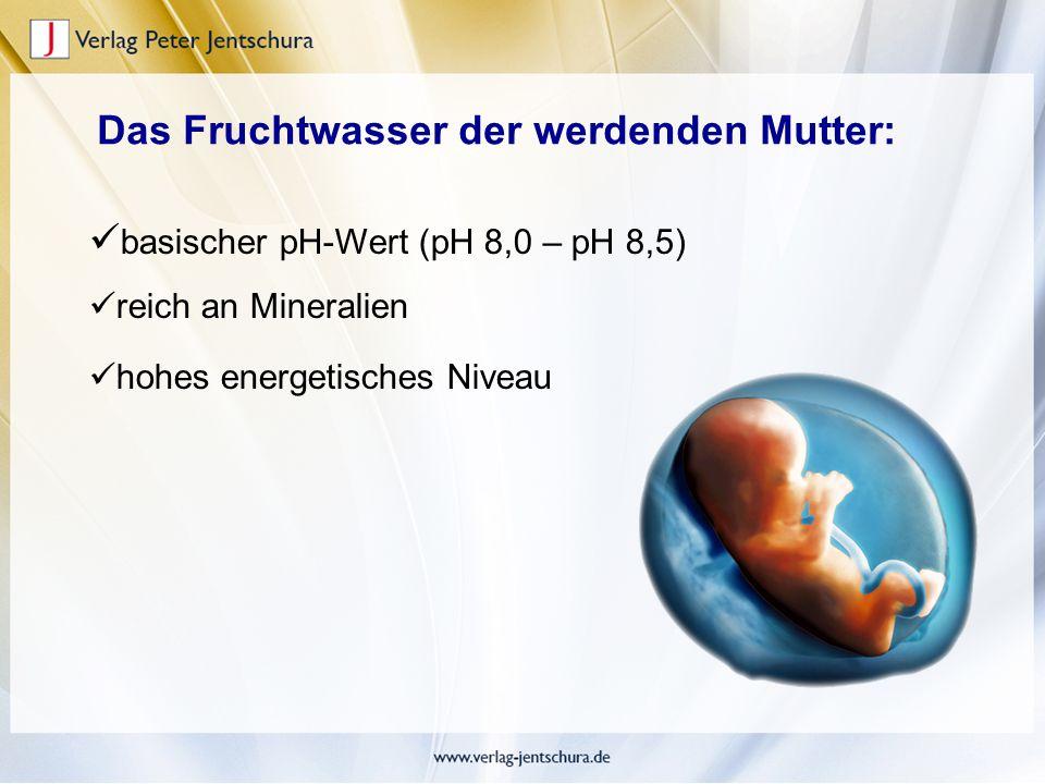 basischer pH-Wert (pH 8,0 – pH 8,5) reich an Mineralien hohes energetisches Niveau Das Fruchtwasser der werdenden Mutter: