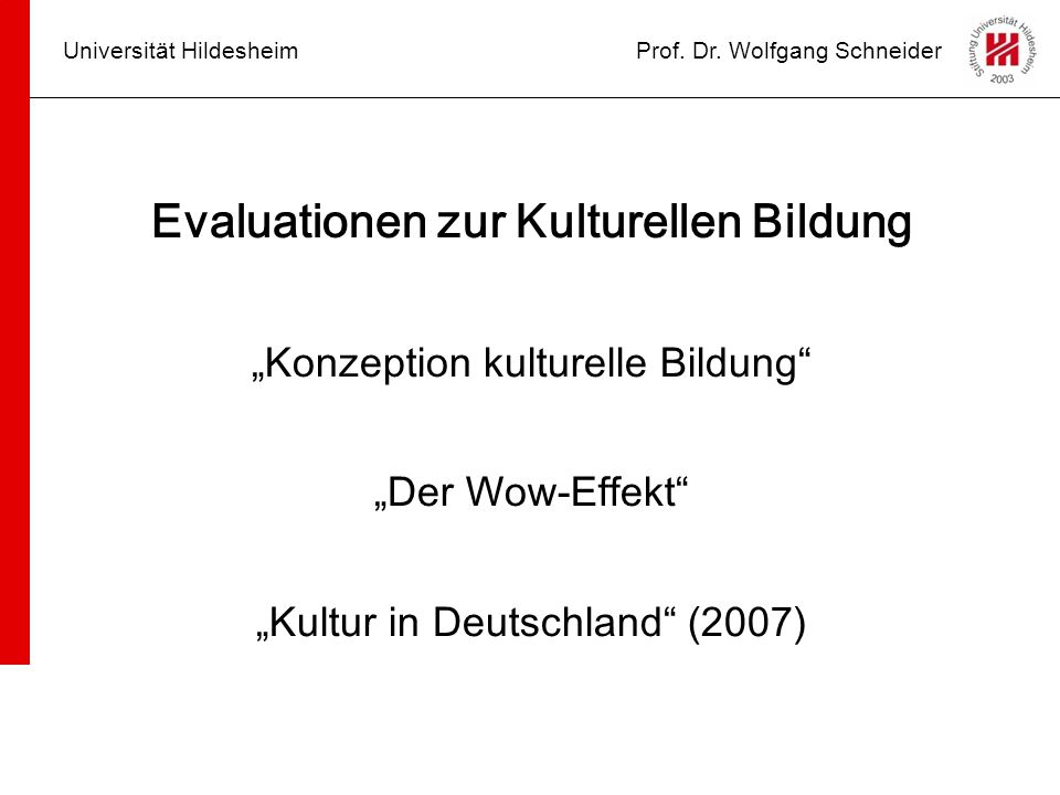 """Universität HildesheimProf. Dr. Wolfgang Schneider Evaluationen zur Kulturellen Bildung """"Konzeption kulturelle Bildung"""" """"Der Wow-Effekt"""" """"Kultur in De"""