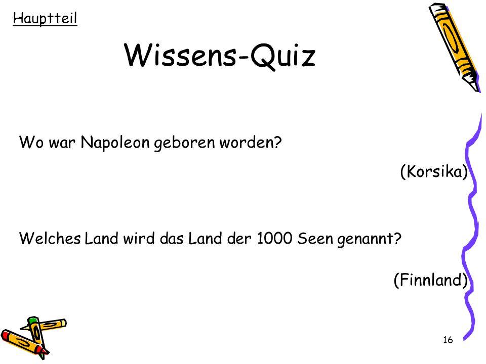 16 Wissens-Quiz Wo war Napoleon geboren worden? (Korsika) Welches Land wird das Land der 1000 Seen genannt? (Finnland) Hauptteil