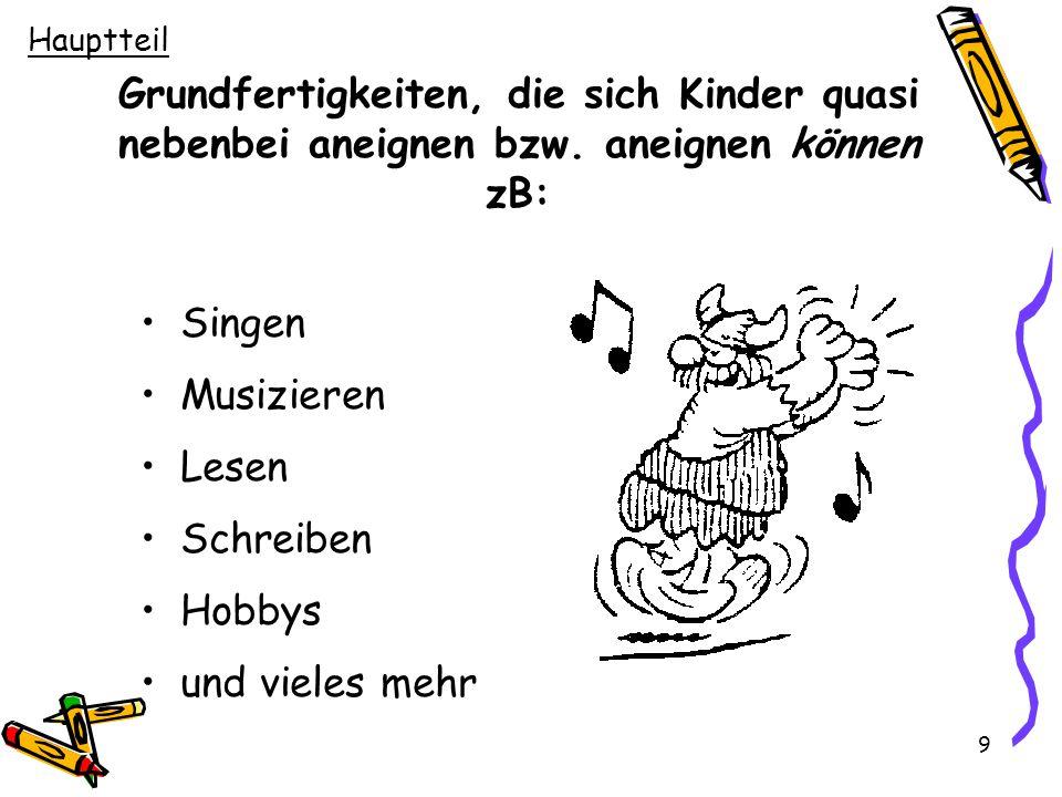 9 Grundfertigkeiten, die sich Kinder quasi nebenbei aneignen bzw. aneignen können zB: Singen Musizieren Lesen Schreiben Hobbys und vieles mehr Hauptte