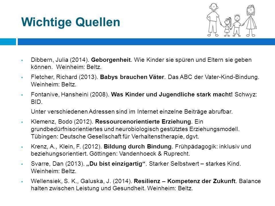 Wichtige Quellen  Dibbern, Julia (2014). Geborgenheit. Wie Kinder sie spüren und Eltern sie geben können. Weinheim: Beltz.  Fletcher, Richard (2013)