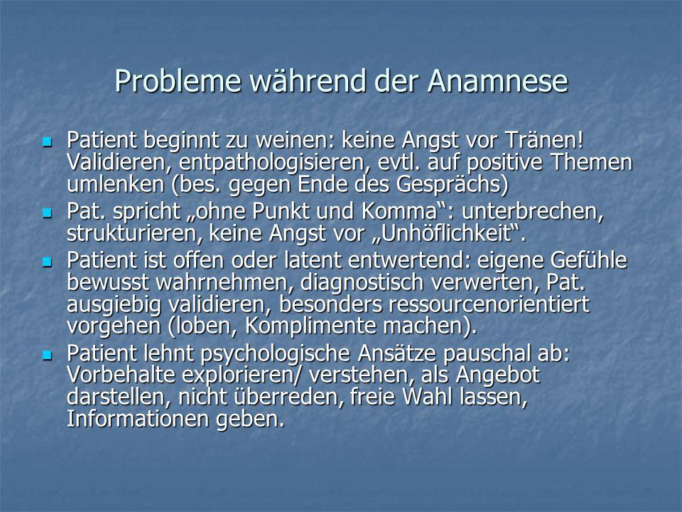 Probleme während der Anamnese Patient beginnt zu weinen: keine Angst vor Tränen! Validieren, entpathologisieren, evtl. auf positive Themen umlenken (b