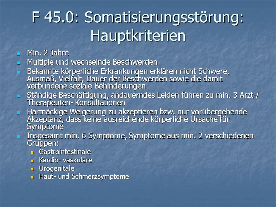 F 45.0: Somatisierungsstörung: Hauptkriterien Min. 2 Jahre Min. 2 Jahre Multiple und wechselnde Beschwerden Multiple und wechselnde Beschwerden Bekann