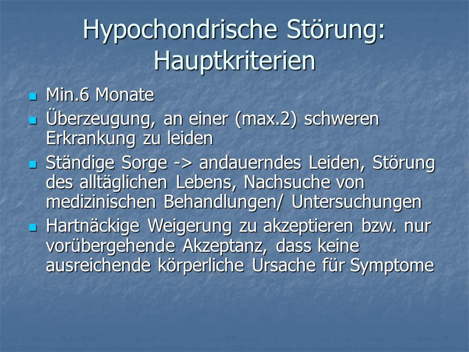 Hypochondrische Störung: Hauptkriterien Min.6 Monate Min.6 Monate Überzeugung, an einer (max.2) schweren Erkrankung zu leiden Überzeugung, an einer (m