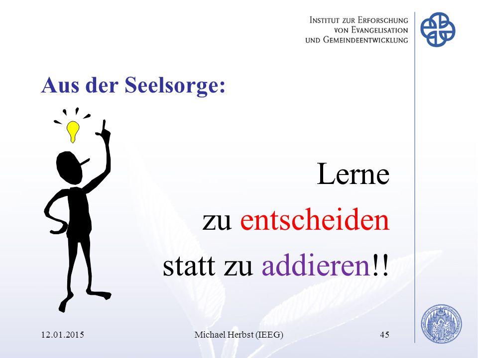 12.01.2015Michael Herbst (IEEG)45 Aus der Seelsorge: Lerne zu entscheiden statt zu addieren!!