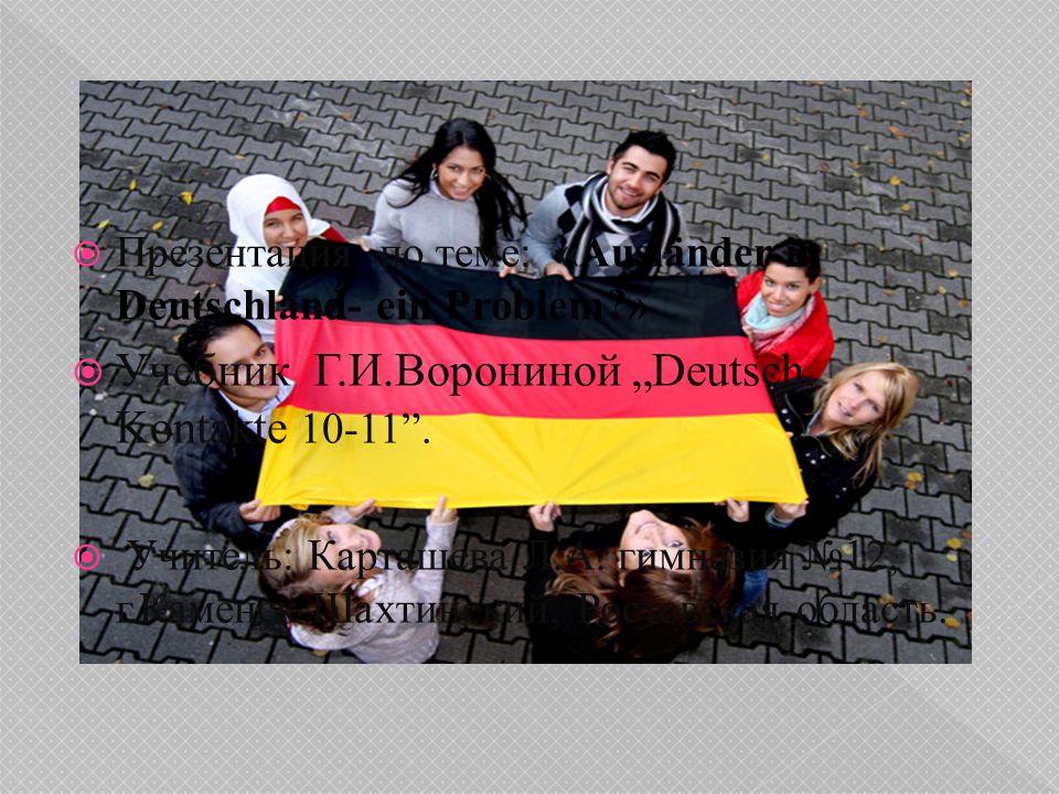 """ Презентация по теме: «Ausländer in Deutschland- ein Problem?»  Учебник Г.И.Ворониной """"Deutsch, Kontakte 10-11"""".  Учитель: Карташева Л.А. гимназия"""