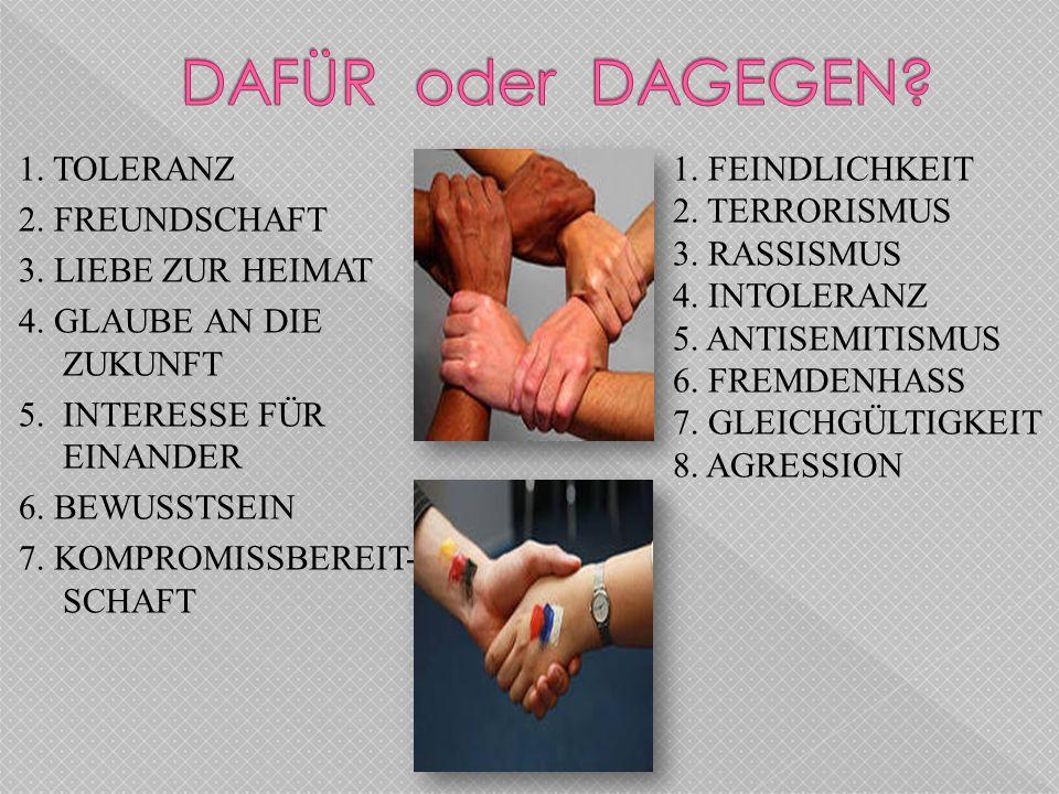 1. FEINDLICHKEIT 2. TERRORISMUS 3. RASSISMUS 4. INTOLERANZ 5. ANTISEMITISMUS 6. FREMDENHASS 7. GLEICHGÜLTIGKEIT 8. AGRESSION 1. TOLERANZ 2. FREUNDSCHA