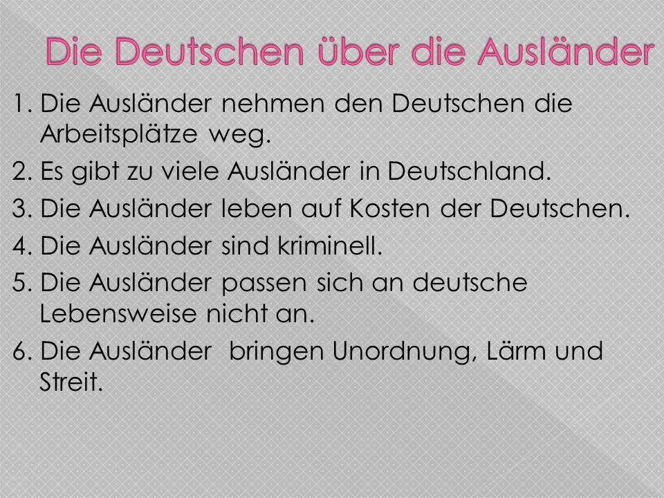1. Die Ausländer nehmen den Deutschen die Arbeitsplätze weg. 2. Es gibt zu viele Ausländer in Deutschland. 3. Die Ausländer leben auf Kosten der Deuts