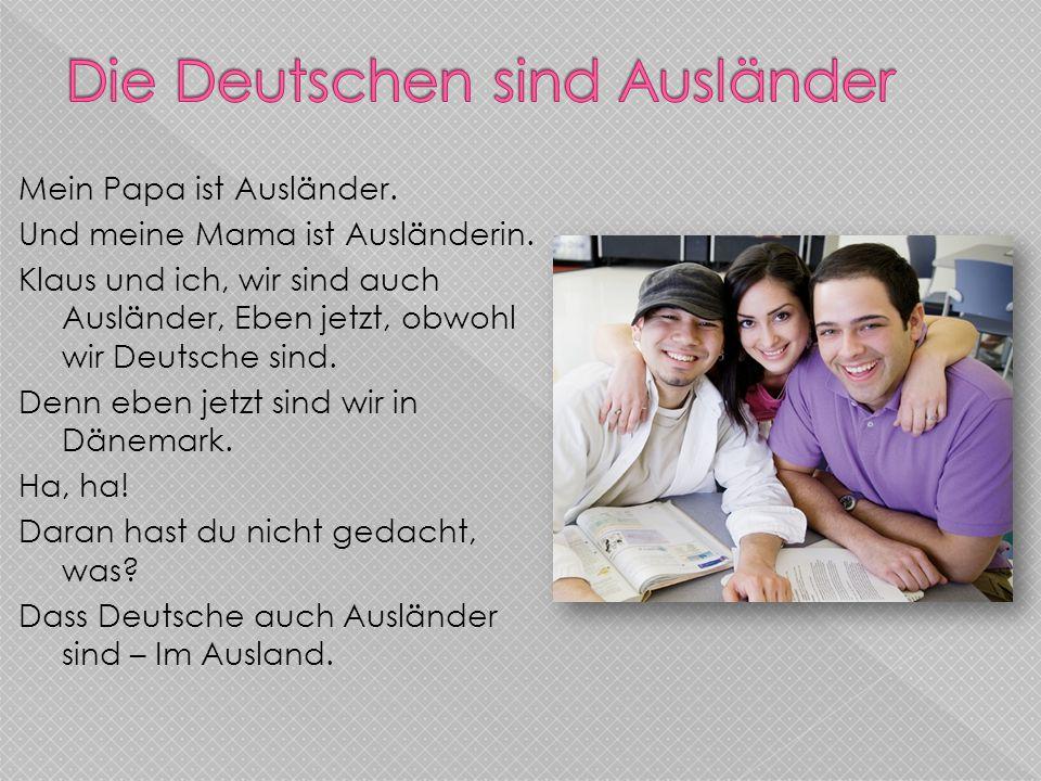 Mein Papa ist Ausländer. Und meine Mama ist Ausländerin. Klaus und ich, wir sind auch Ausländer, Eben jetzt, obwohl wir Deutsche sind. Denn eben jetzt