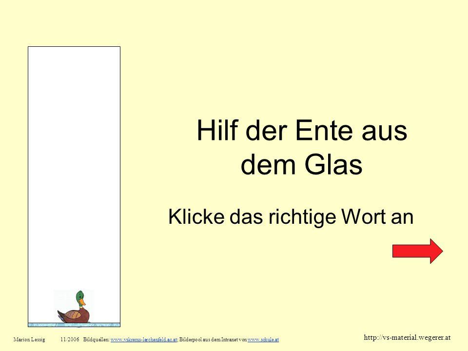 Hilf der Ente aus dem Glas Klicke das richtige Wort an Marion Lessig11/2006 Bildquellen: www.vskrems-lerchenfeld.ac.at; Bilderpool aus dem Intranet vo
