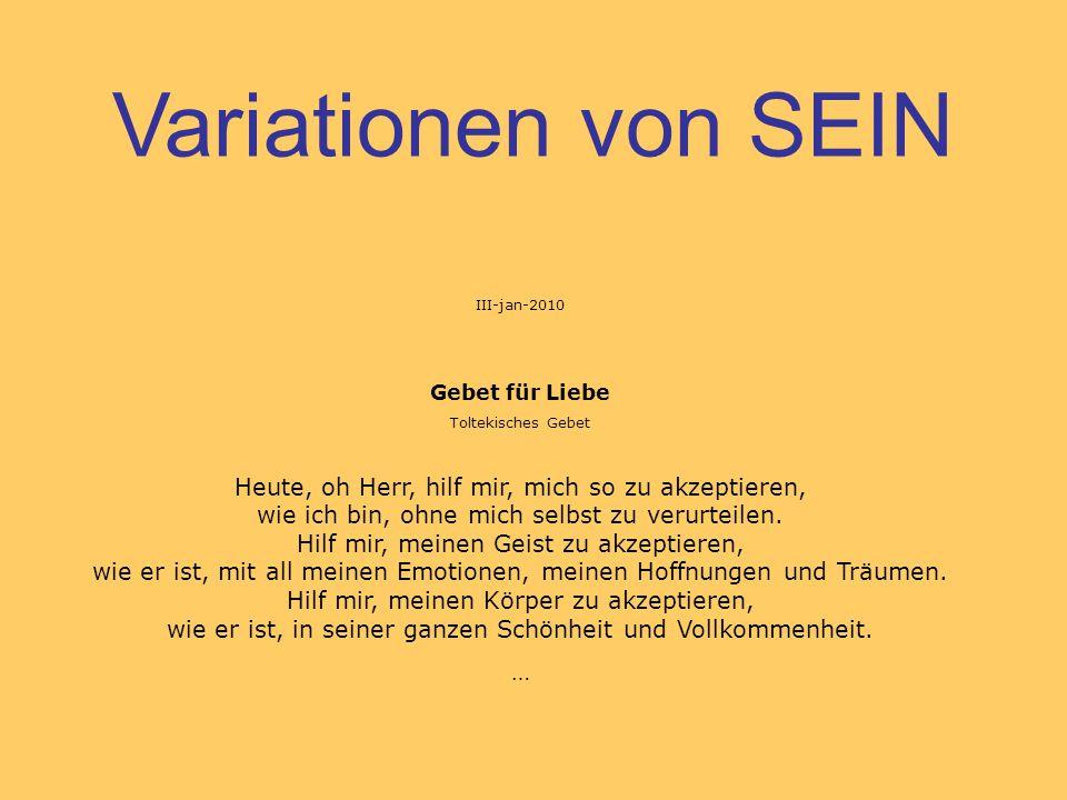 Variationen von SEIN III-jan-2010 Gebet für Liebe Toltekisches Gebet Heute, oh Herr, hilf mir, mich so zu akzeptieren, wie ich bin, ohne mich selbst z
