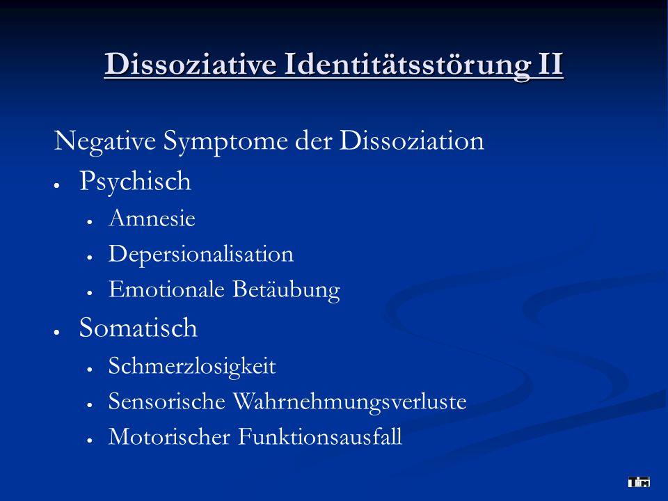 Dissoziative Identitätsstörung II Negative Symptome der Dissoziation  Psychisch  Amnesie  Depersionalisation  Emotionale Betäubung  Somatisch  Schmerzlosigkeit  Sensorische Wahrnehmungsverluste  Motorischer Funktionsausfall