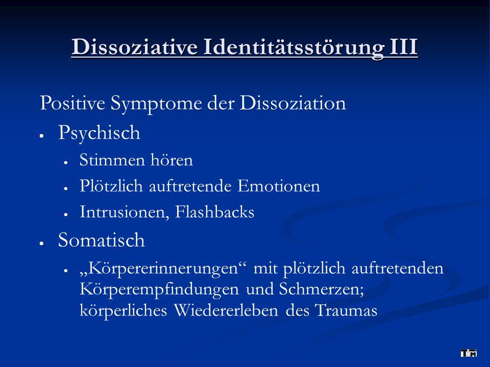 """Dissoziative Identitätsstörung III Positive Symptome der Dissoziation  Psychisch  Stimmen hören  Plötzlich auftretende Emotionen  Intrusionen, Flashbacks  Somatisch  """"Körpererinnerungen mit plötzlich auftretenden Körperempfindungen und Schmerzen; körperliches Wiedererleben des Traumas"""
