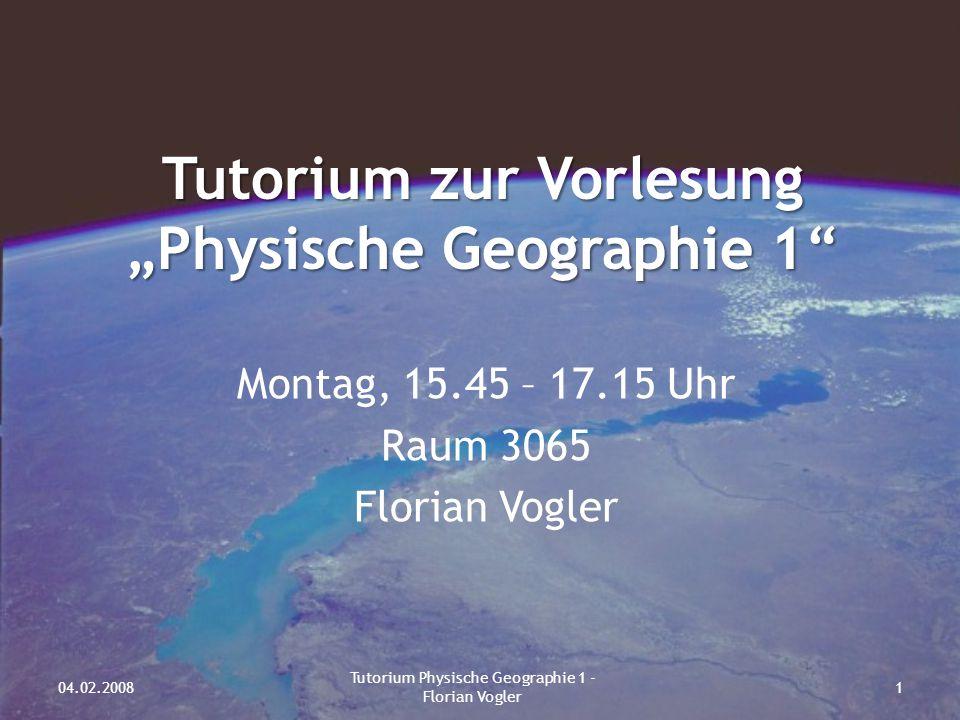 """Tutorium zur Vorlesung """"Physische Geographie 1"""" Montag, 15.45 – 17.15 Uhr Raum 3065 Florian Vogler 04.02.20081 Tutorium Physische Geographie 1 - Flori"""