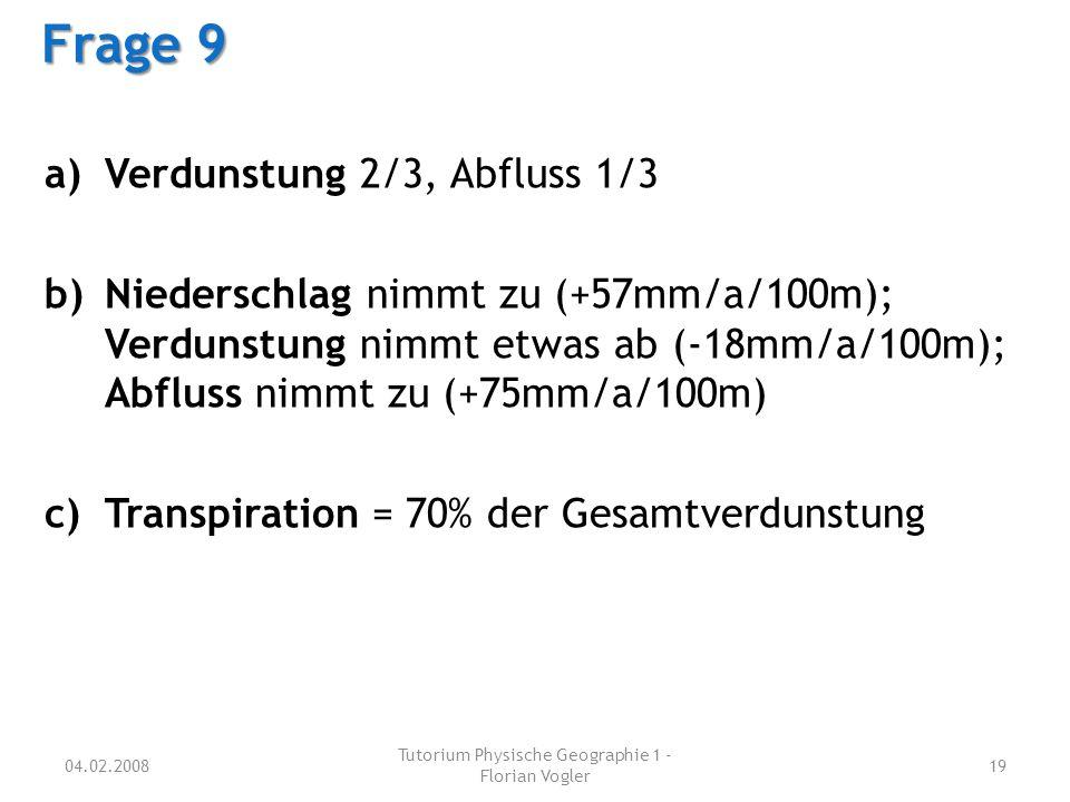 04.02.2008 Tutorium Physische Geographie 1 - Florian Vogler 19 Frage 9 a)Verdunstung 2/3, Abfluss 1/3 b)Niederschlag nimmt zu (+57mm/a/100m); Verdunst