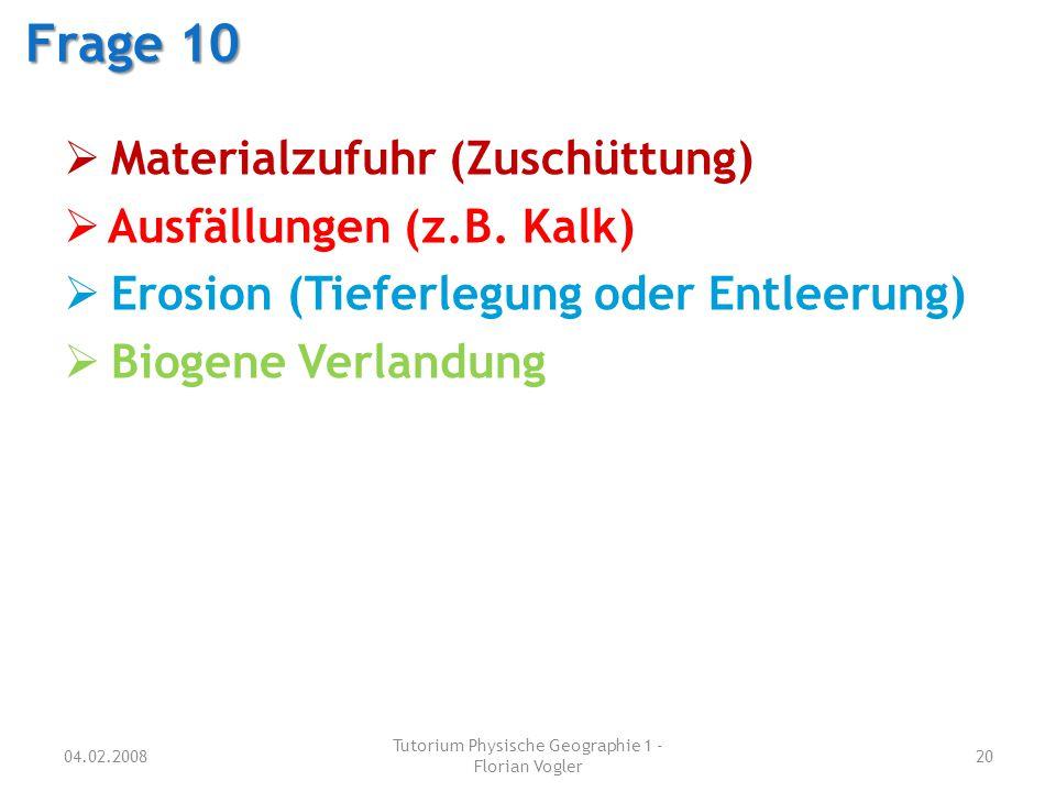 04.02.2008 Tutorium Physische Geographie 1 - Florian Vogler 20 Frage 10  Materialzufuhr (Zuschüttung)  Ausfällungen (z.B. Kalk)  Erosion (Tieferleg