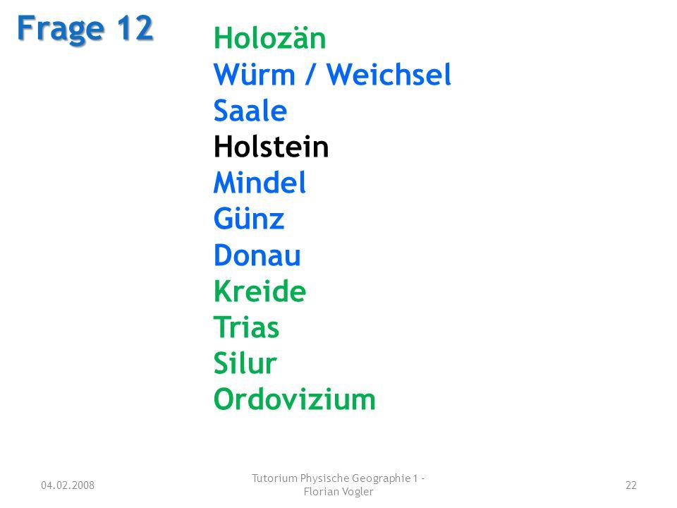 04.02.2008 Tutorium Physische Geographie 1 - Florian Vogler 22 Frage 12 Holozän Würm / Weichsel Saale Holstein Mindel Günz Donau Kreide Trias Silur Or