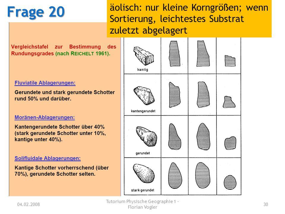 04.02.2008 Tutorium Physische Geographie 1 - Florian Vogler 30 Frage 20 äolisch: nur kleine Korngrößen; wenn Sortierung, leichtestes Substrat zuletzt
