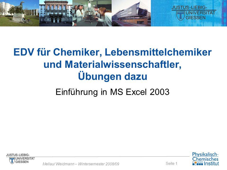 Seite 1 Mellau/ Weidmann – Wintersemester 2008/09 Einführung in MS Excel 2003 EDV für Chemiker, Lebensmittelchemiker und Materialwissenschaftler, Übun