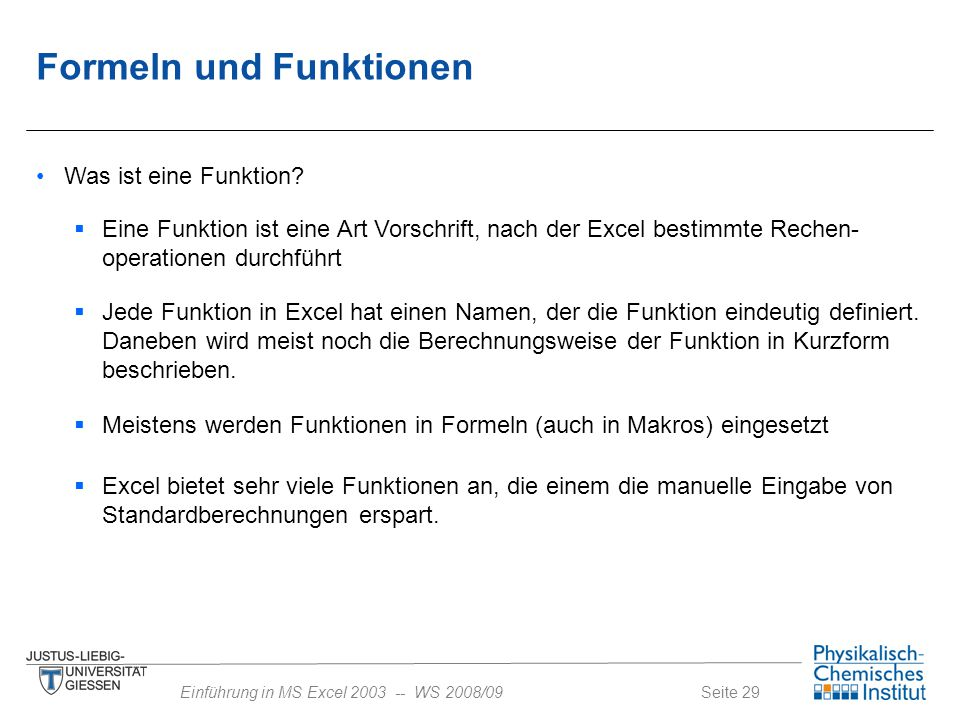 Seite 29Einführung in MS Excel 2003 -- WS 2008/09 Formeln und Funktionen Was ist eine Funktion?  Eine Funktion ist eine Art Vorschrift, nach der Exce