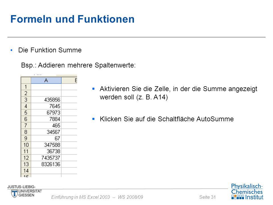 Seite 31Einführung in MS Excel 2003 -- WS 2008/09 Formeln und Funktionen Die Funktion Summe Bsp.: Addieren mehrere Spaltenwerte:  Aktivieren Sie die