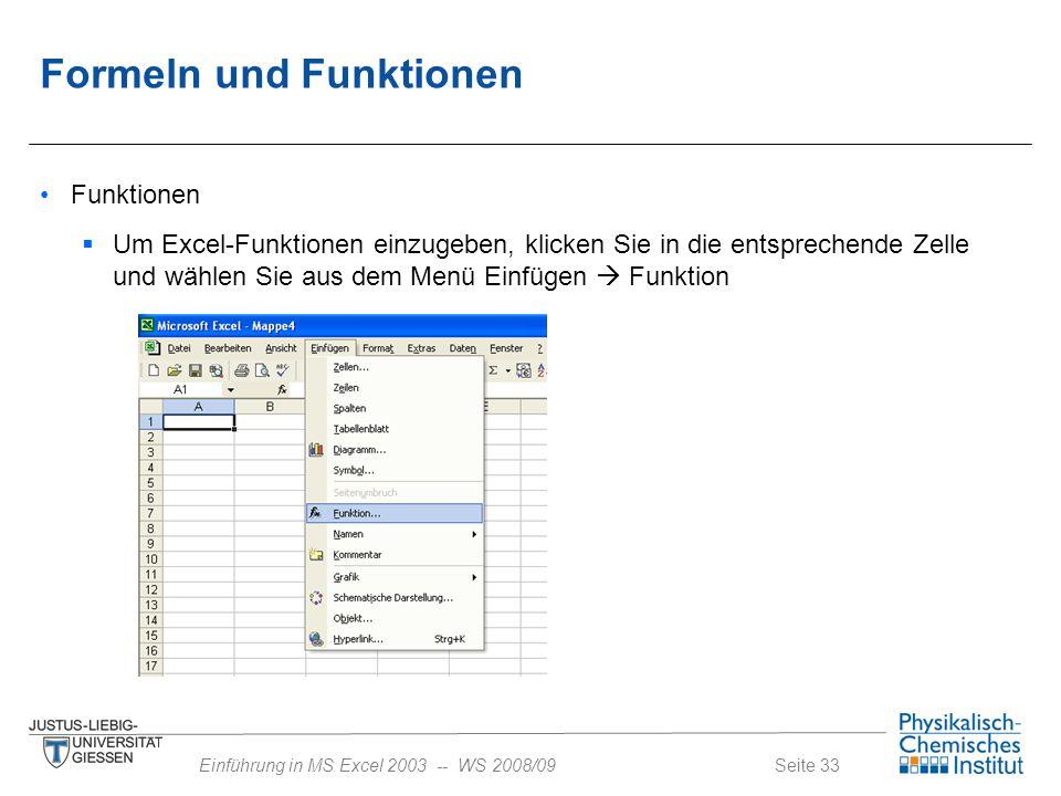 Seite 33Einführung in MS Excel 2003 -- WS 2008/09 Formeln und Funktionen Funktionen  Um Excel-Funktionen einzugeben, klicken Sie in die entsprechende