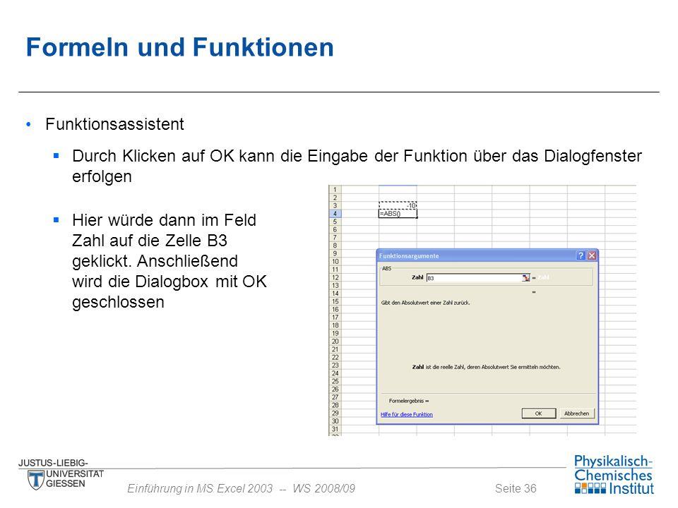 Seite 36Einführung in MS Excel 2003 -- WS 2008/09 Formeln und Funktionen Funktionsassistent  Durch Klicken auf OK kann die Eingabe der Funktion über