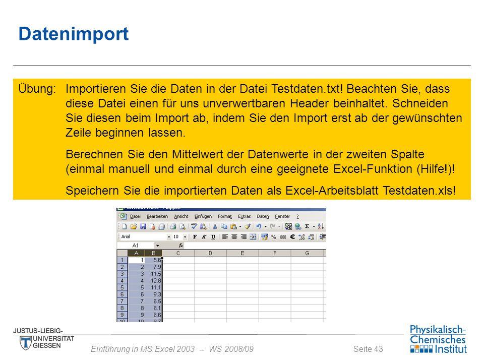 Seite 43Einführung in MS Excel 2003 -- WS 2008/09 Datenimport Übung: Importieren Sie die Daten in der Datei Testdaten.txt! Beachten Sie, dass diese Da