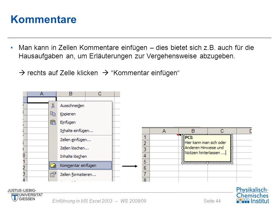 Seite 44Einführung in MS Excel 2003 -- WS 2008/09 Kommentare Man kann in Zellen Kommentare einfügen – dies bietet sich z.B. auch für die Hausaufgaben