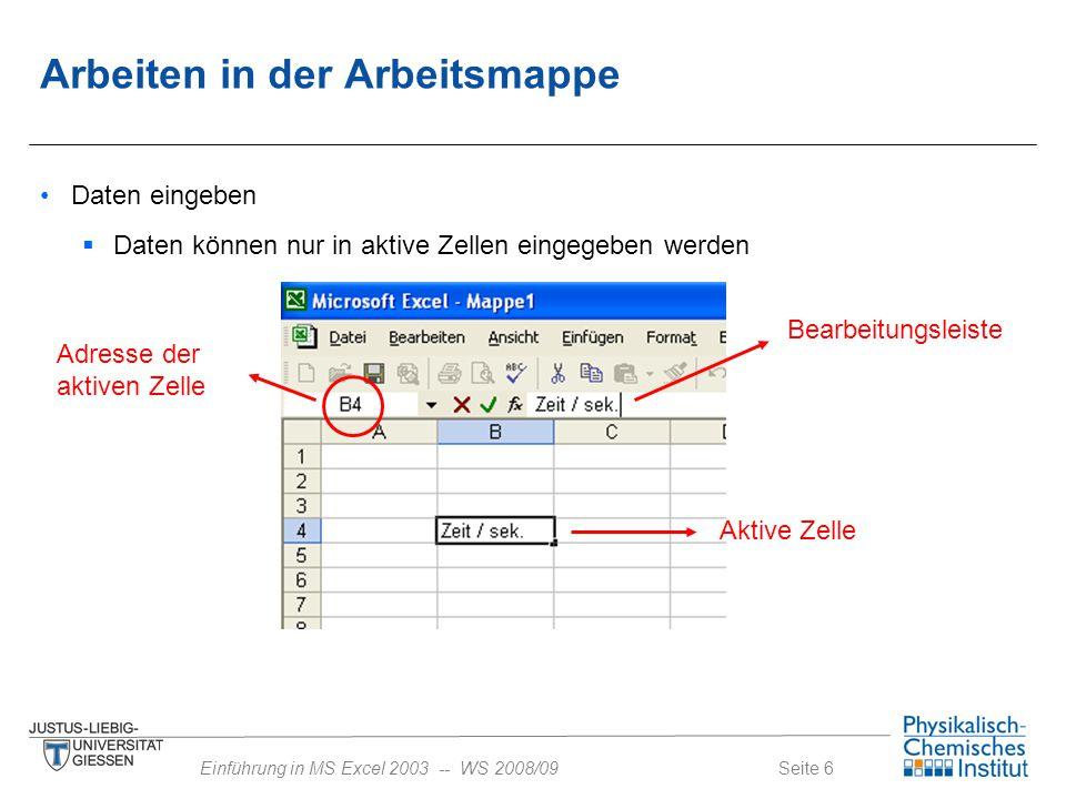 Seite 7Einführung in MS Excel 2003 -- WS 2008/09 Darstellung von Zahlen  die letzte angezeigte Stelle wird von Excel gerundet (gerechnet wird jedoch mit nicht gerundetem Wert)  negative Zahlen werden mit vorangestelltem Minuszeichen eingegeben  Darstellung großer Zahlen Excelgewöhnlich 1,78E+25 1,78E-25 Arbeiten in der Arbeitsmappe