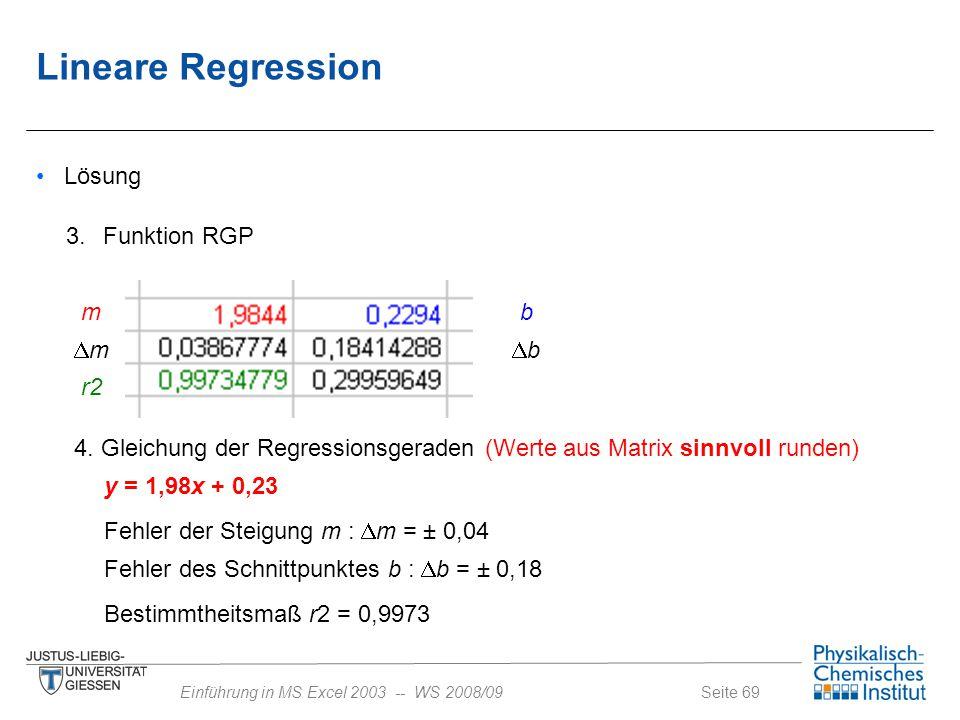 Seite 69Einführung in MS Excel 2003 -- WS 2008/09 Lösung 3. Funktion RGP mb r2 mm bb y = 1,98x + 0,23 4. Gleichung der Regressionsgeraden (Werte a