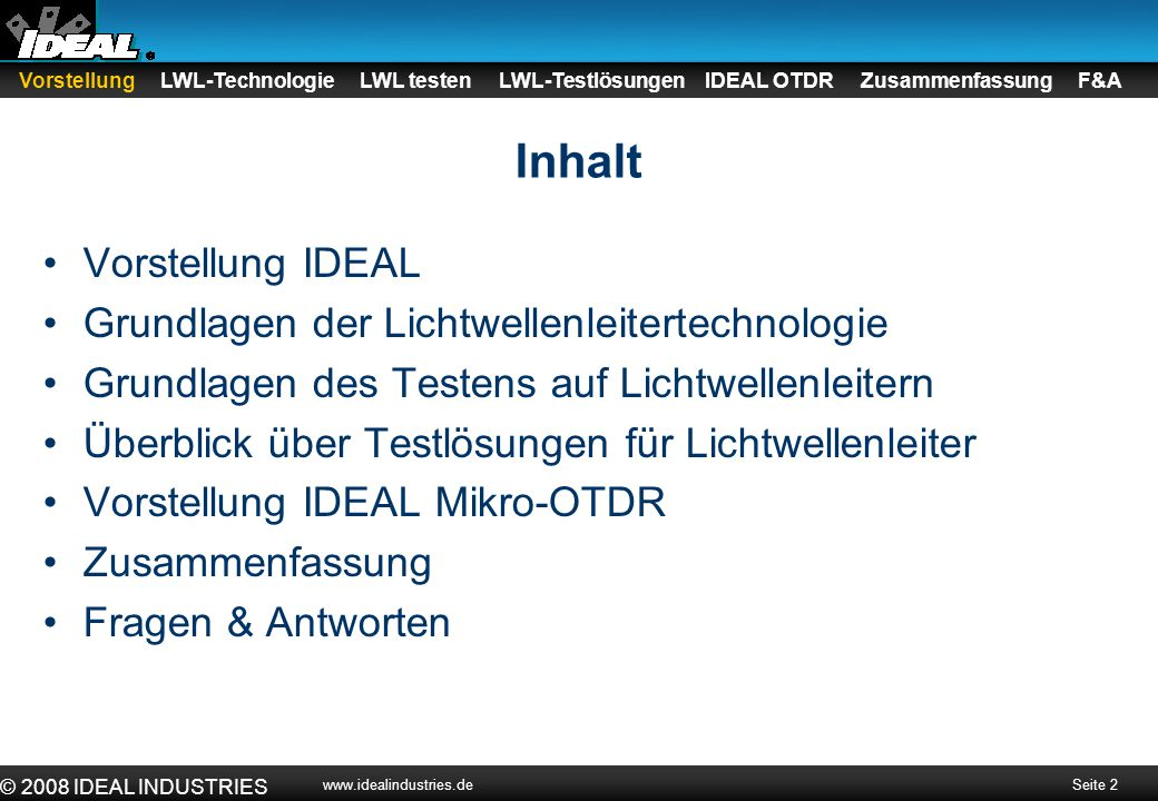 Seite 2 © 2008 IDEAL INDUSTRIES www.idealindustries.de Vorstellung LWL-Technologie LWL testen LWL-Testlösungen IDEAL OTDR Zusammenfassung F&A Inhalt V