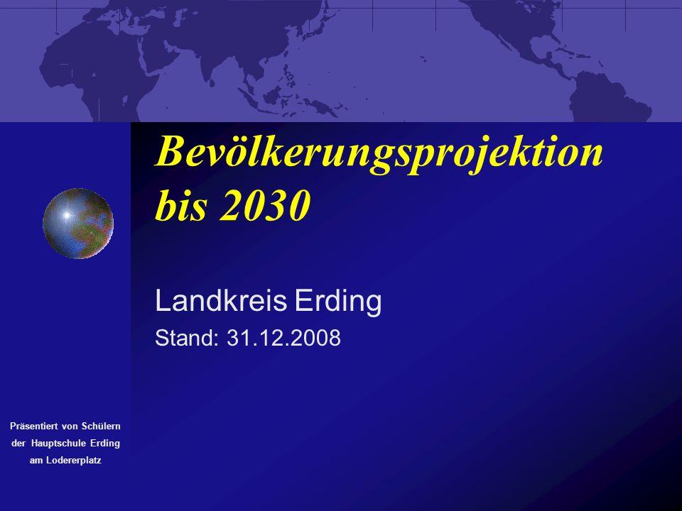 Bevölkerungsprojektion bis 2030 Landkreis Erding Stand: 31.12.2008 Präsentiert von Schülern der Hauptschule Erding am Lodererplatz