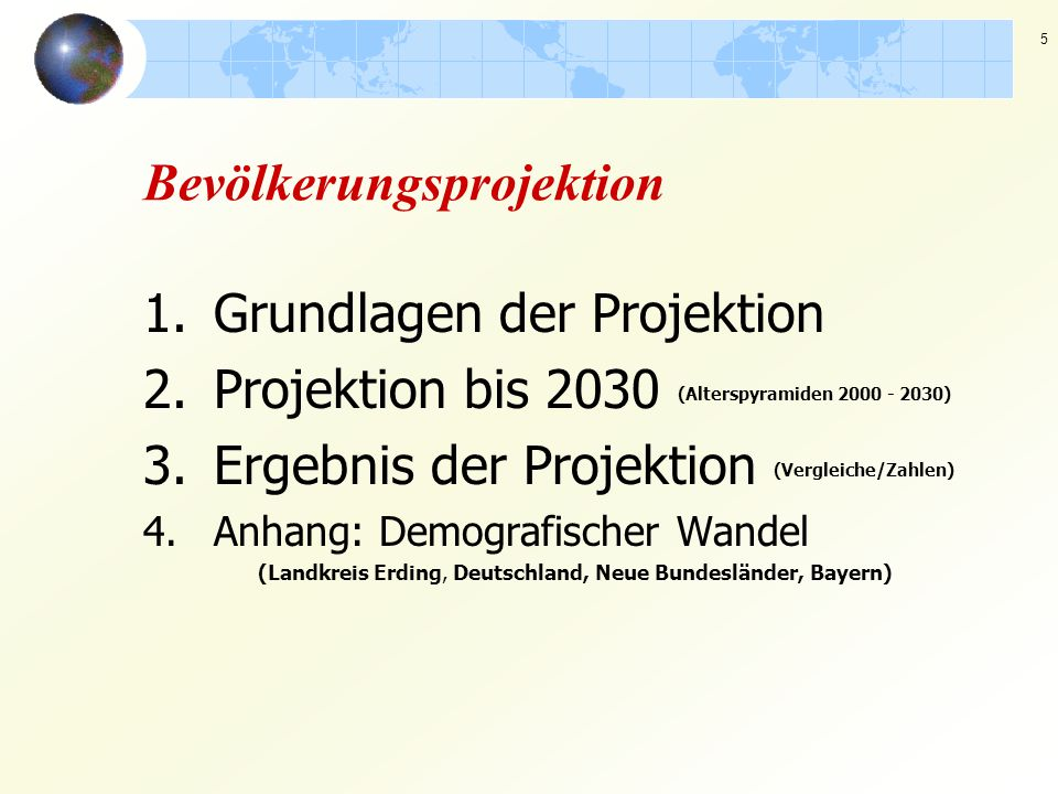 5 Bevölkerungsprojektion 1.Grundlagen der Projektion 2.Projektion bis 2030 (Alterspyramiden 2000 - 2030) 3.Ergebnis der Projektion (Vergleiche/Zahlen)