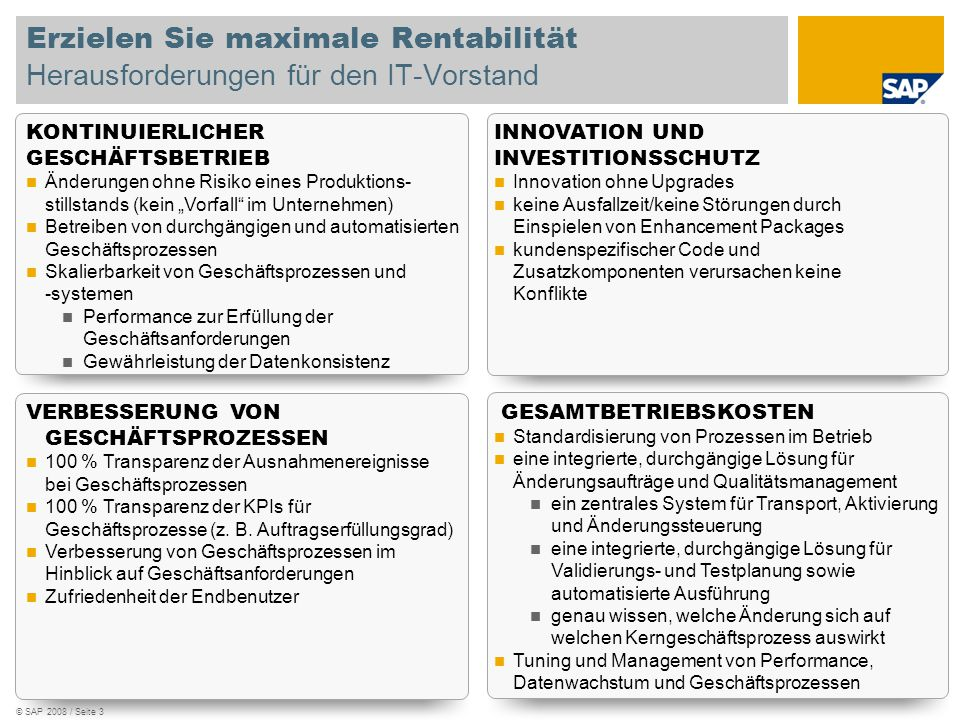 © SAP 2008 / Seite 3 Erzielen Sie maximale Rentabilität Herausforderungen für den IT-Vorstand KONTINUIERLICHER GESCHÄFTSBETRIEB Änderungen ohne Risiko