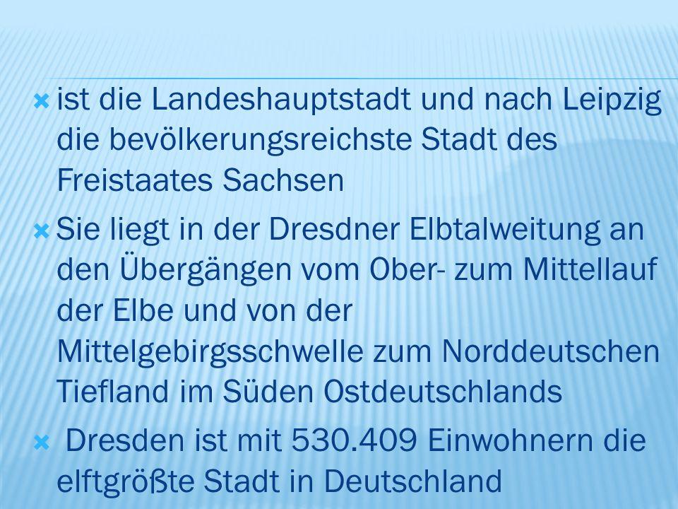  ist die Landeshauptstadt und nach Leipzig die bevölkerungsreichste Stadt des Freistaates Sachsen  Sie liegt in der Dresdner Elbtalweitung an den Übergängen vom Ober- zum Mittellauf der Elbe und von der Mittelgebirgsschwelle zum Norddeutschen Tiefland im Süden Ostdeutschlands  Dresden ist mit 530.409 Einwohnern die elftgrößte Stadt in Deutschland