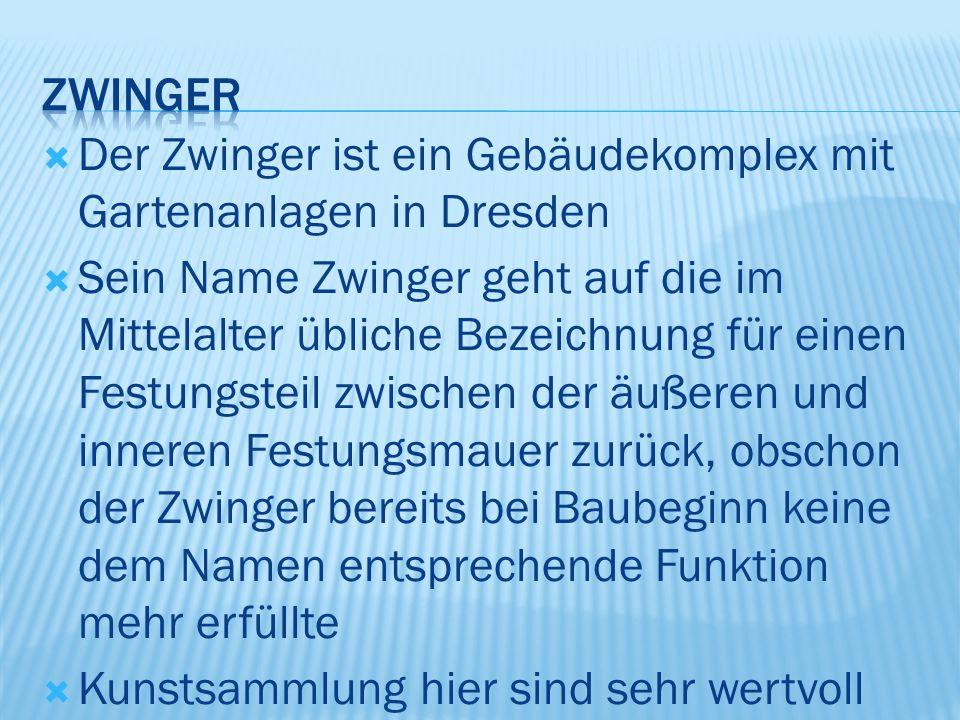  Der Zwinger ist ein Gebäudekomplex mit Gartenanlagen in Dresden  Sein Name Zwinger geht auf die im Mittelalter übliche Bezeichnung für einen Festungsteil zwischen der äußeren und inneren Festungsmauer zurück, obschon der Zwinger bereits bei Baubeginn keine dem Namen entsprechende Funktion mehr erfüllte  Kunstsammlung hier sind sehr wertvoll