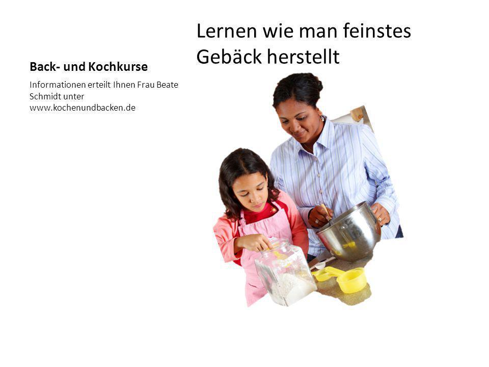 Back- und Kochkurse Lernen wie man feinstes Gebäck herstellt Informationen erteilt Ihnen Frau Beate Schmidt unter www.kochenundbacken.de