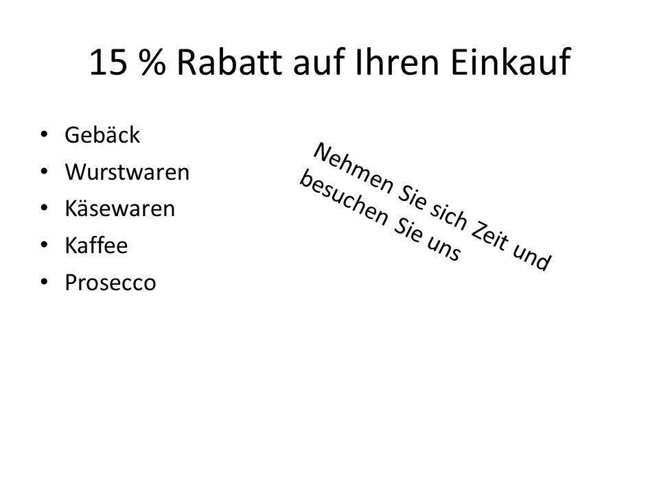 15 % Rabatt auf Ihren Einkauf Gebäck Wurstwaren Käsewaren Kaffee Prosecco Nehmen Sie sich Zeit und besuchen Sie uns