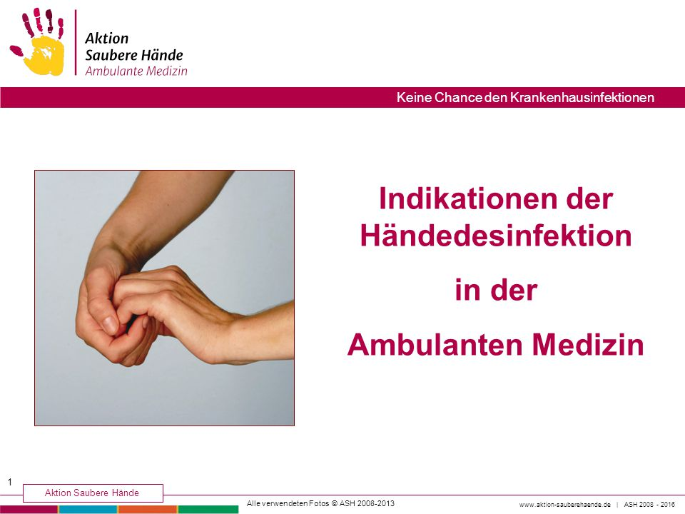 Indikationen der Händedesinfektion in der Ambulanten Medizin Alle verwendeten Fotos © ASH 2008-2013 1 www.aktion-sauberehaende.de | ASH 2008 - 2016 Ak