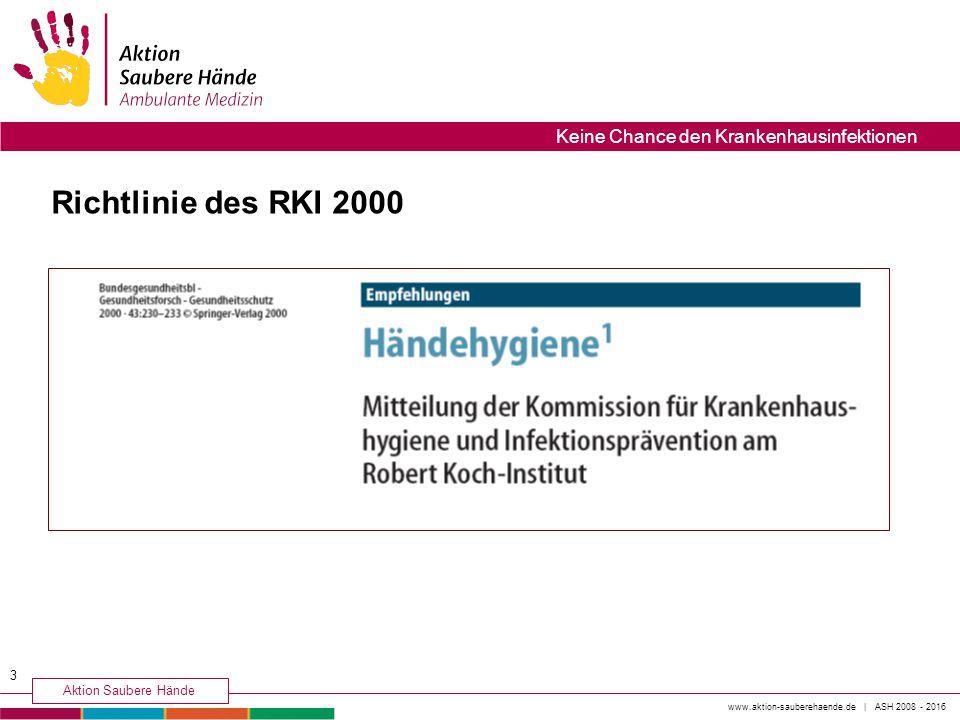 Richtlinie des RKI 2000 3 www.aktion-sauberehaende.de | ASH 2008 - 2016 Aktion Saubere Hände Keine Chance den Krankenhausinfektionen