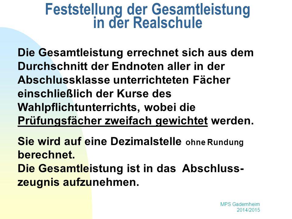 MPS Gadernheim 2014/2015 Feststellung der Gesamtleistung in der Realschule Die Gesamtleistung errechnet sich aus dem Durchschnitt der Endnoten aller i