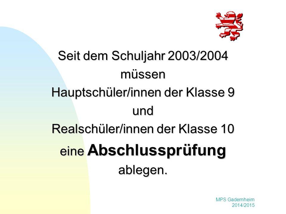 MPS Gadernheim 2014/2015 Seit dem Schuljahr 2003/2004 müssen Hauptschüler/innen der Klasse 9 und Realschüler/innen der Klasse 10 eine Abschlussprüfung