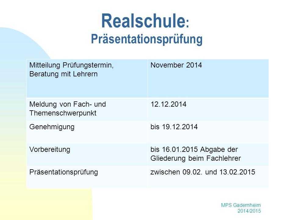 MPS Gadernheim 2014/2015 Realschule : Präsentationsprüfung Mitteilung Prüfungstermin, Beratung mit Lehrern November 2014 Meldung von Fach- und Themens